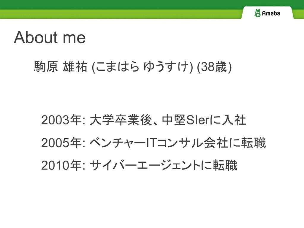 About me 駒原 雄祐 (こまはら ゆうすけ) (38歳) 2010年: サイバーエージ...