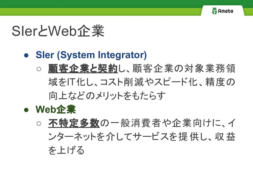 SIerとWeb企業 ● SIer (System Integrator) ○ 顧客企業と契約...