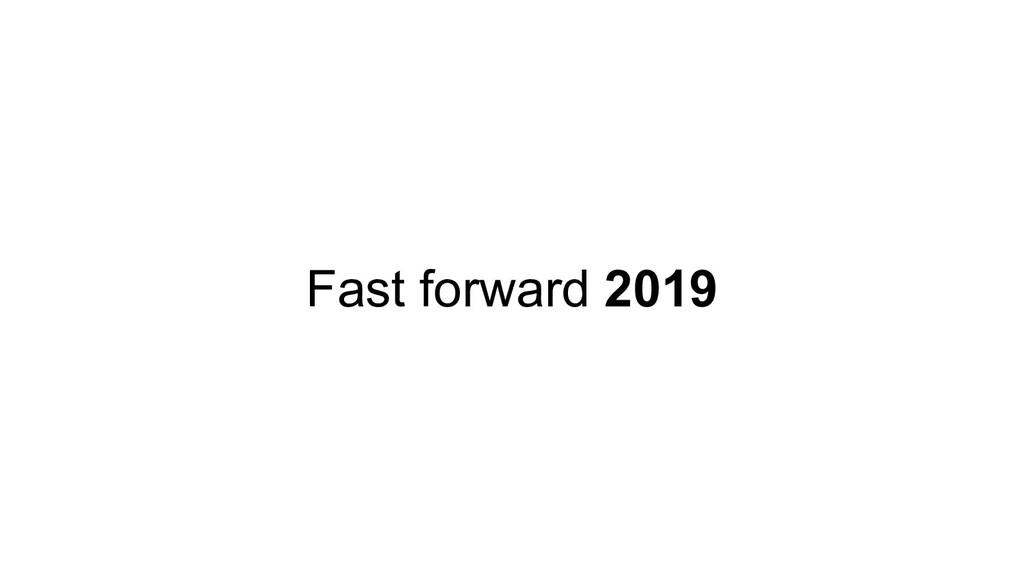 Fast forward 2019