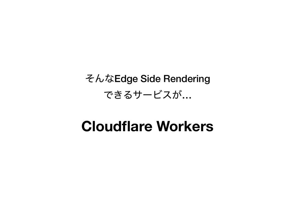 ͦΜͳEdge Side Rendering Ͱ͖ΔαʔϏε͕… Cloudflare Work...