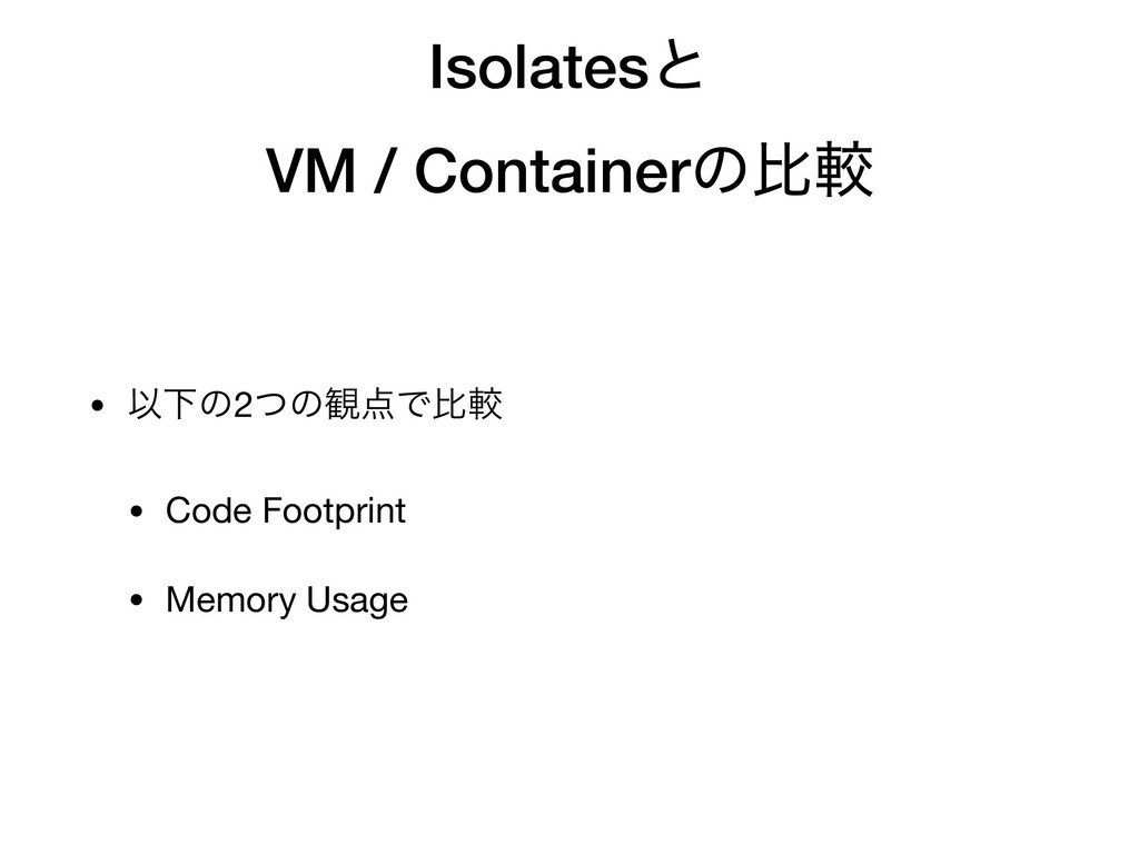 Isolatesͱ VM / Containerͷൺֱ • ҎԼͷ2ͭͷ؍Ͱൺֱ  • Co...