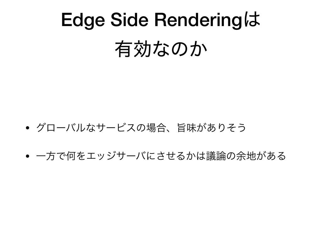 Edge Side Rendering ༗ޮͳͷ͔ • άϩʔόϧͳαʔϏεͷ߹ɺࢫຯ͕...
