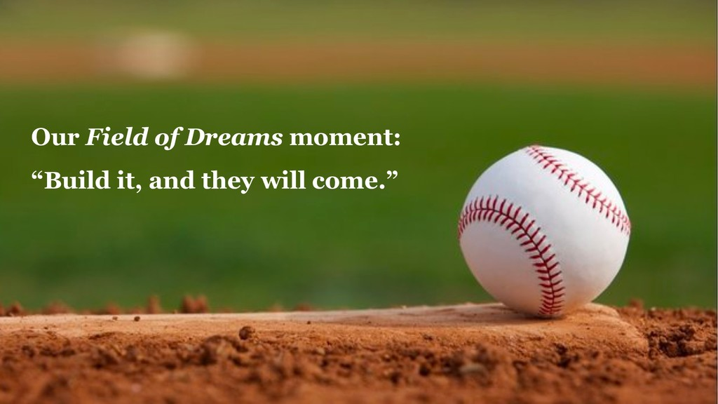 """Our Field of Dreams moment: """"Build it, and they..."""