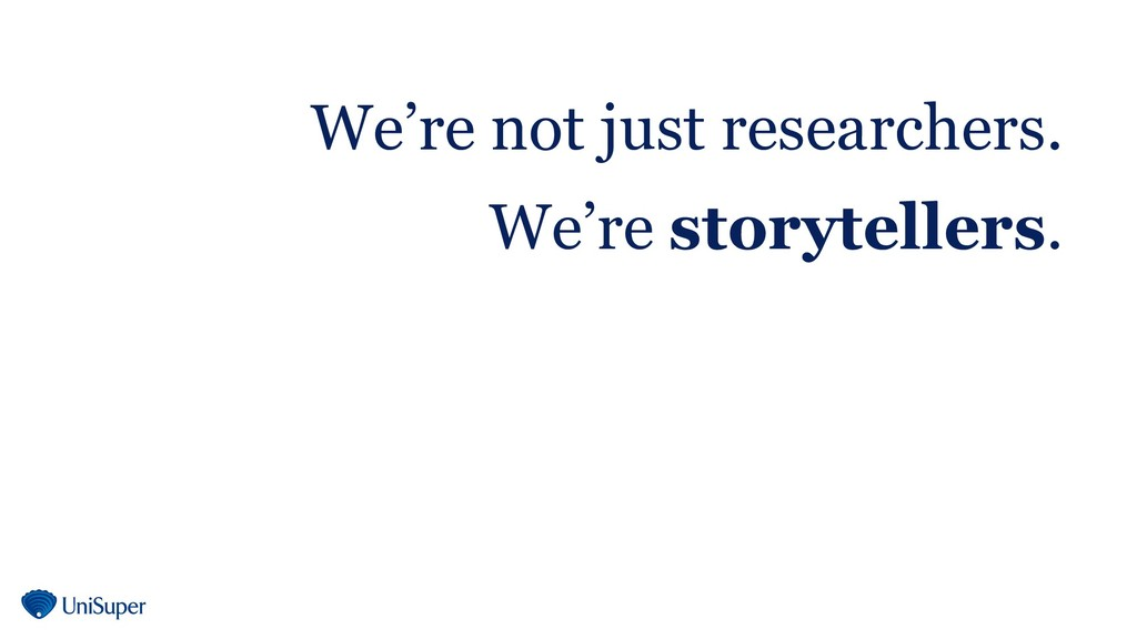 We're not just researchers. We're storytellers.