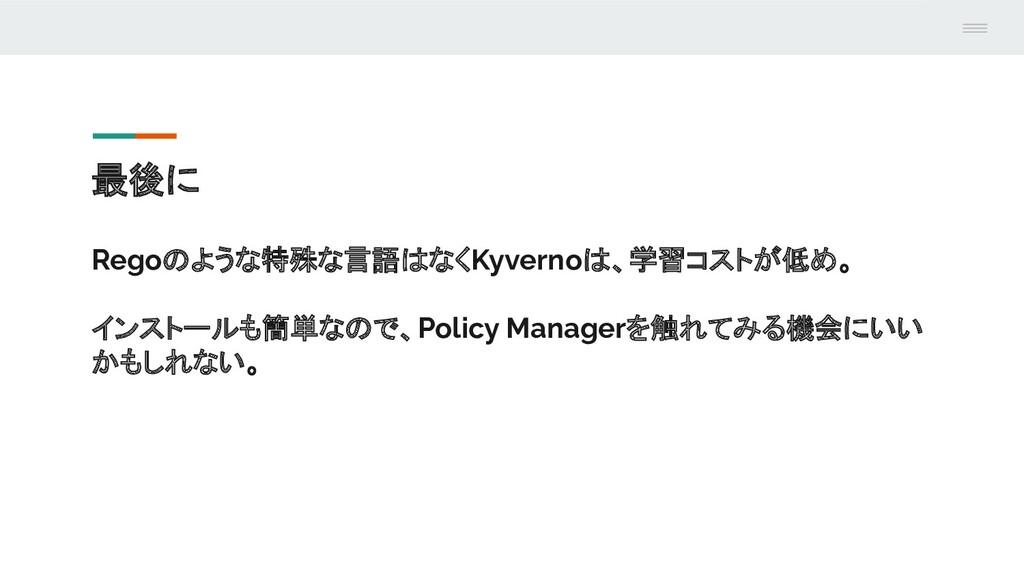 最後に Regoのような特殊な言語はなくKyvernoは、学習コストが低め。 インストールも簡...