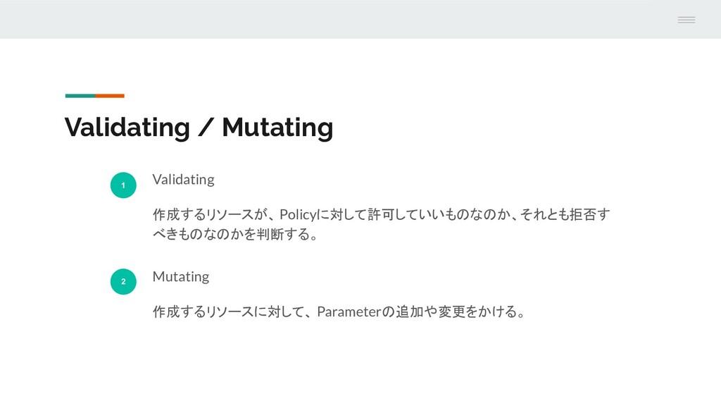 Validating / Mutating 1 Validating 作成するリソースが、 P...