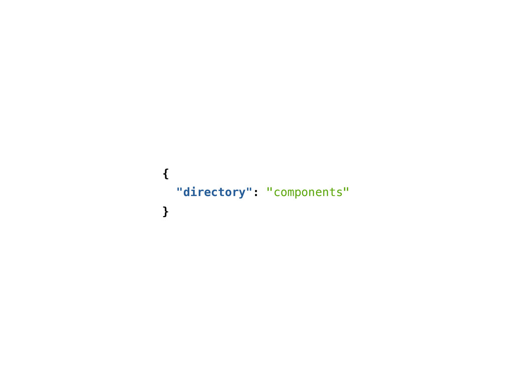 """{ """"directory"""": """"components"""" }"""