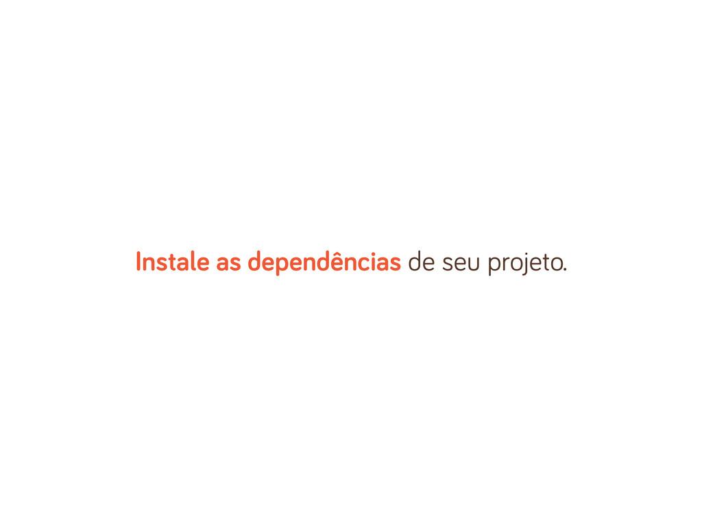Instale as dependências de seu projeto.