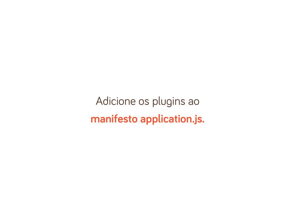 Adicione os plu ins ao manifesto application.js.