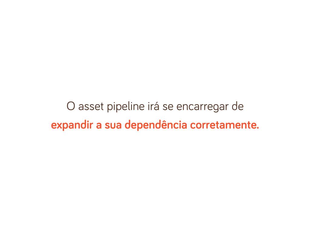 O asset pipeline irá se encarre ar de expandir ...