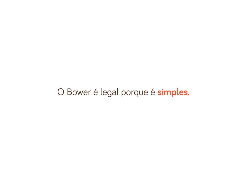 O Bower é le al porque é simples.