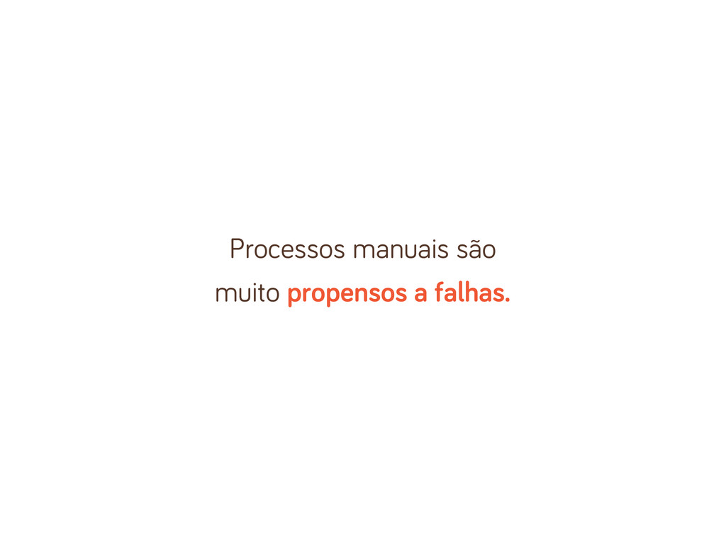 Processos manuais são muito propensos a falhas.