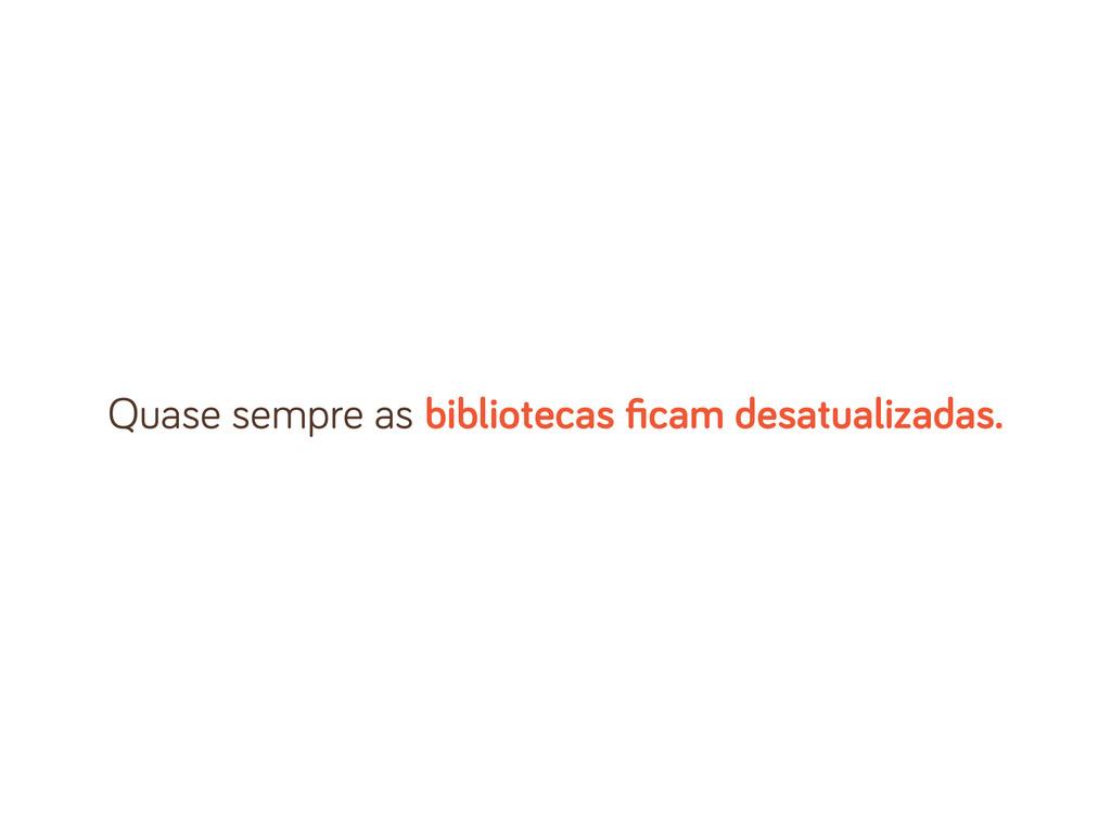 Quase sempre as bibliotecas ficam desatualizadas.
