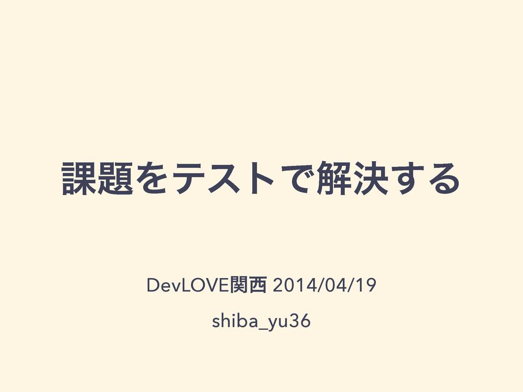 ՝ΛςετͰղܾ͢Δ DevLOVEؔ 2014/04/19 shiba_yu36
