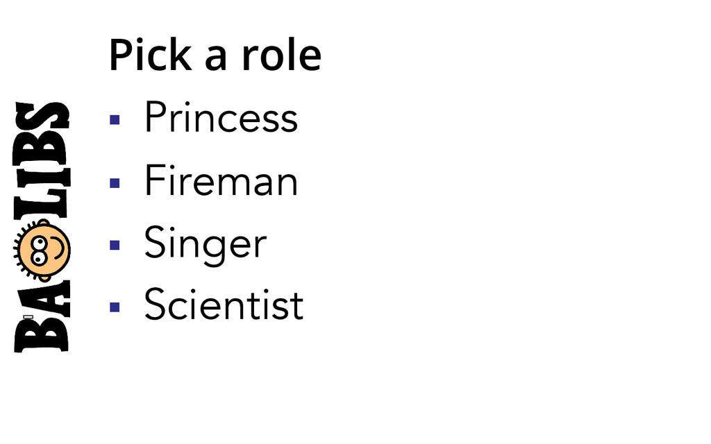 Pick a role § Princess § Fireman § Singer...