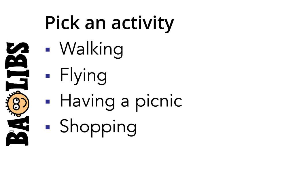 Pick an activity § Walking § Flying § Hav...