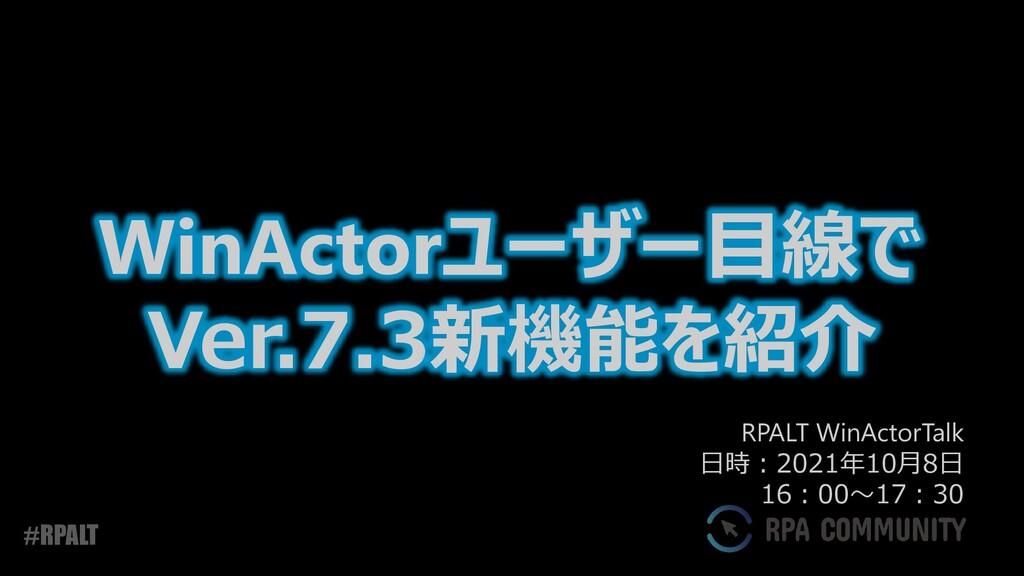 #RPALT WinActorユーザー目線で Ver.7.3新機能を紹介 RPALT WinA...