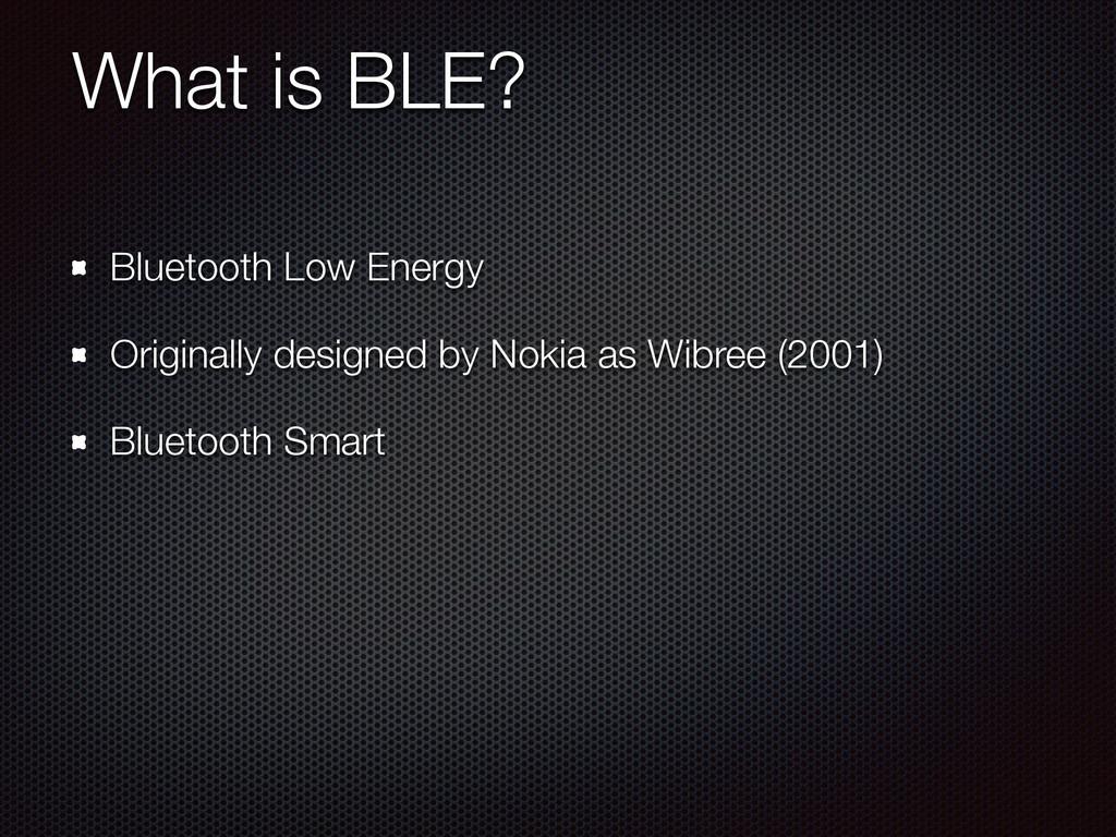 What is BLE? Bluetooth Low Energy Originally de...