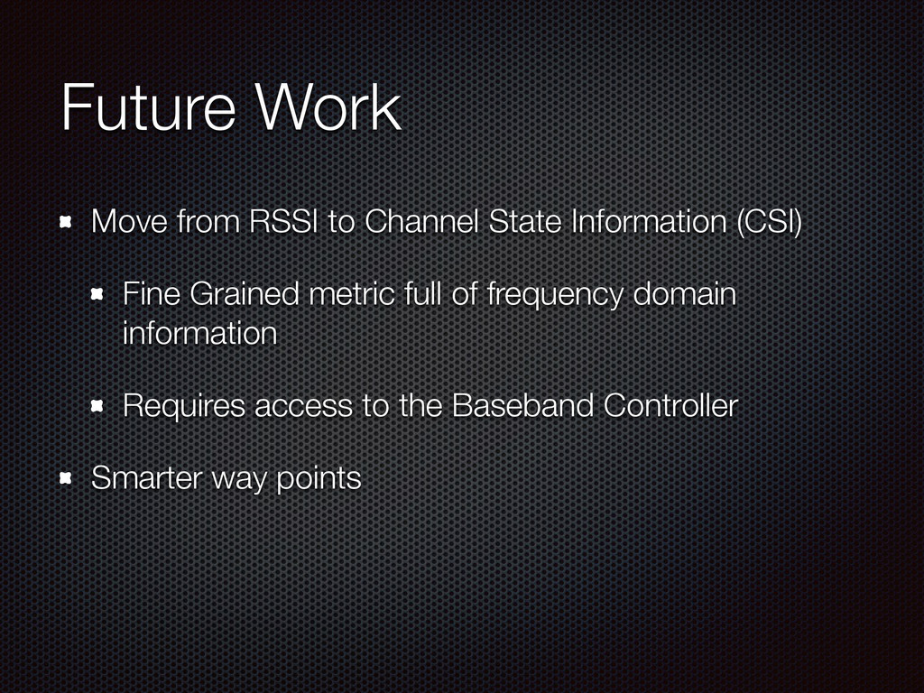 Future Work Move from RSSI to Channel State Inf...