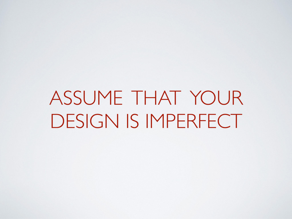 ASSUME THAT YOUR DESIGN IS IMPERFECT