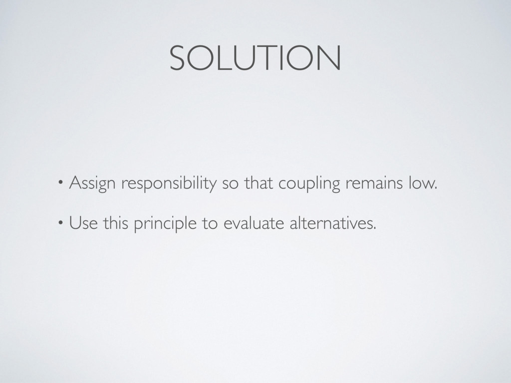 SOLUTION • Assign responsibility so that coupli...