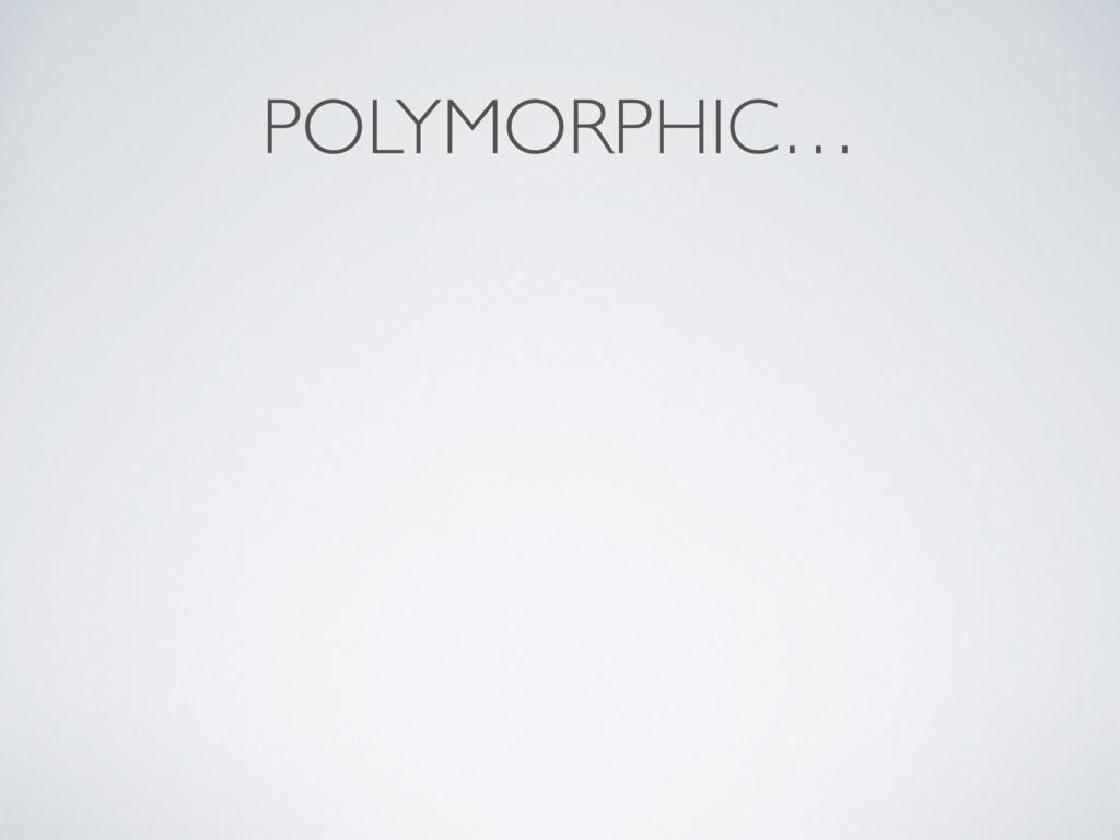 POLYMORPHIC…