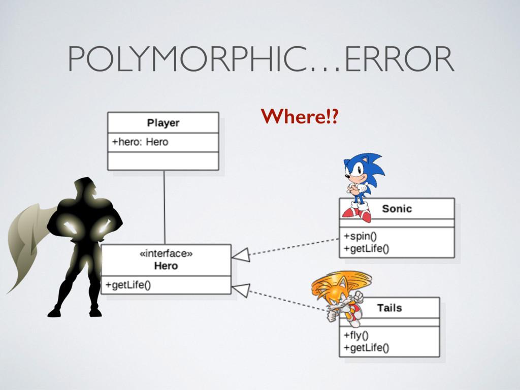 POLYMORPHIC…ERROR Where!?