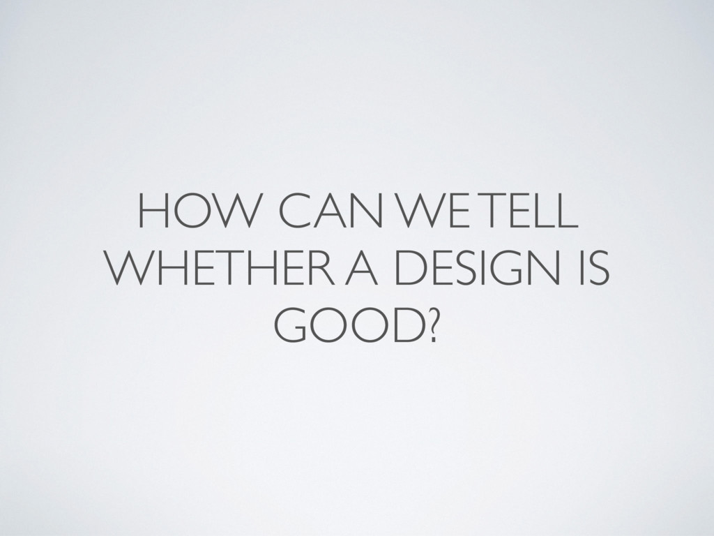 HOW CAN WE TELL WHETHER A DESIGN IS GOOD?