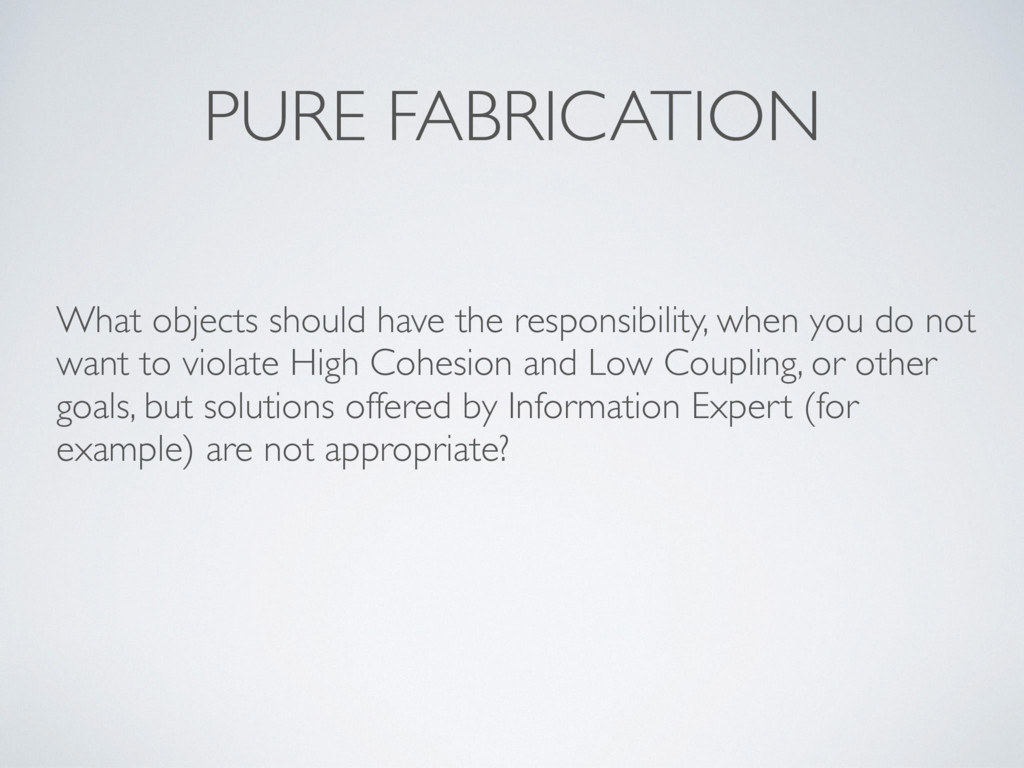PURE FABRICATION What objects should have the r...