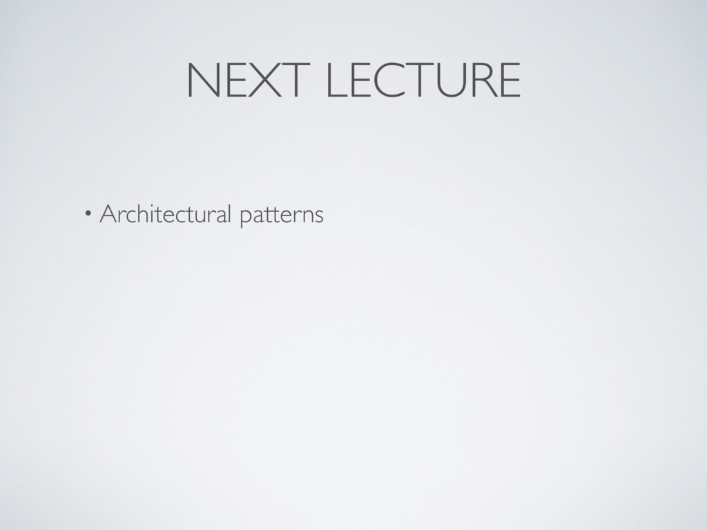 NEXT LECTURE • Architectural patterns