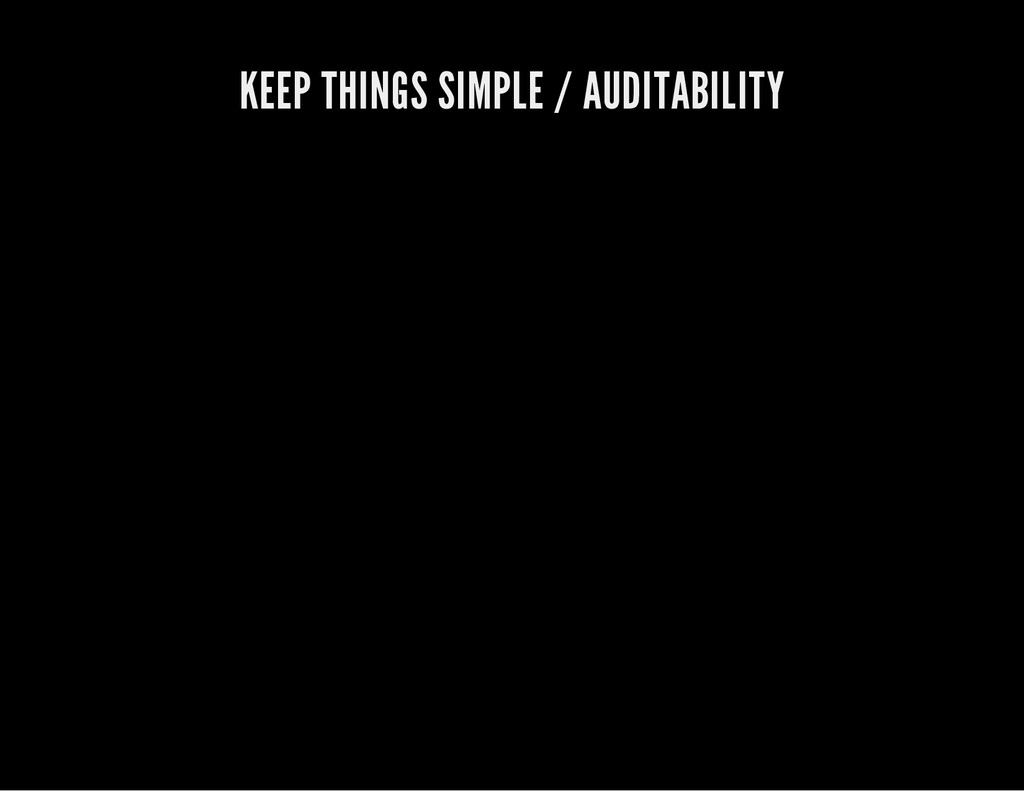 KEEP THINGS SIMPLE / AUDITABILITY