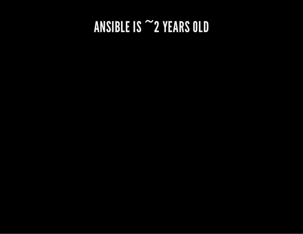 ANSIBLE IS ~2 YEARS OLD