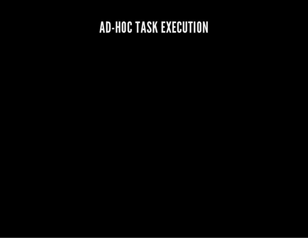 AD-HOC TASK EXECUTION