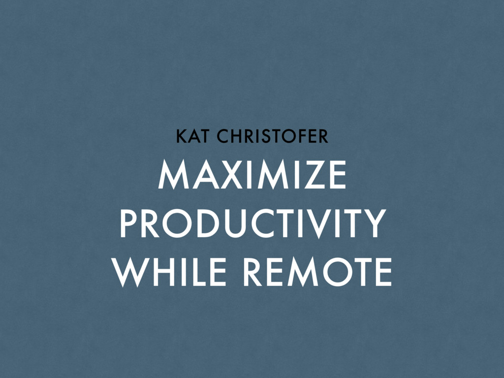 MAXIMIZE PRODUCTIVITY WHILE REMOTE KAT CHRISTOF...