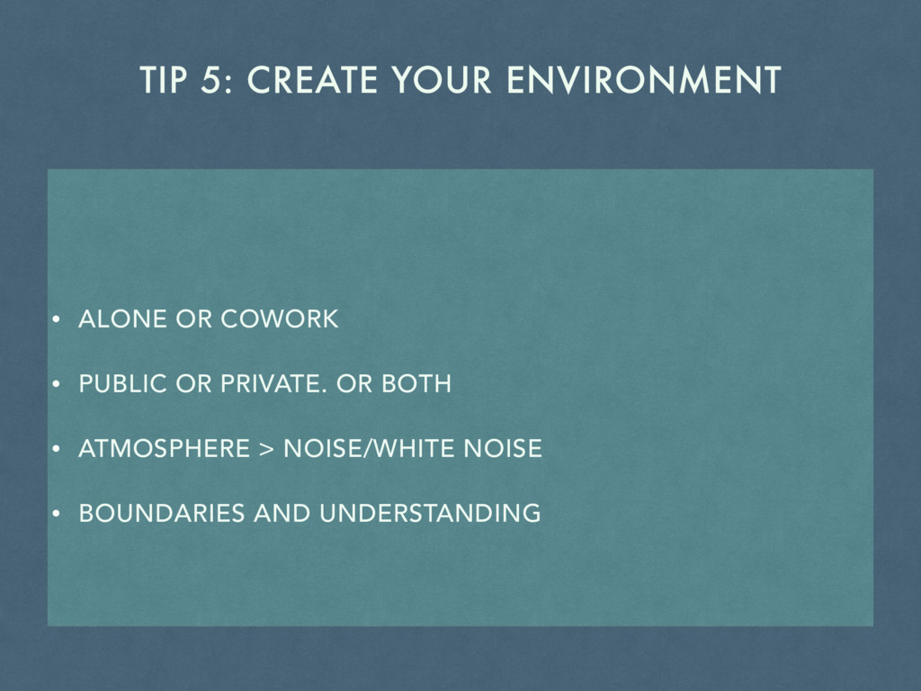 TIP 5: CREATE YOUR ENVIRONMENT • ALONE OR COWOR...