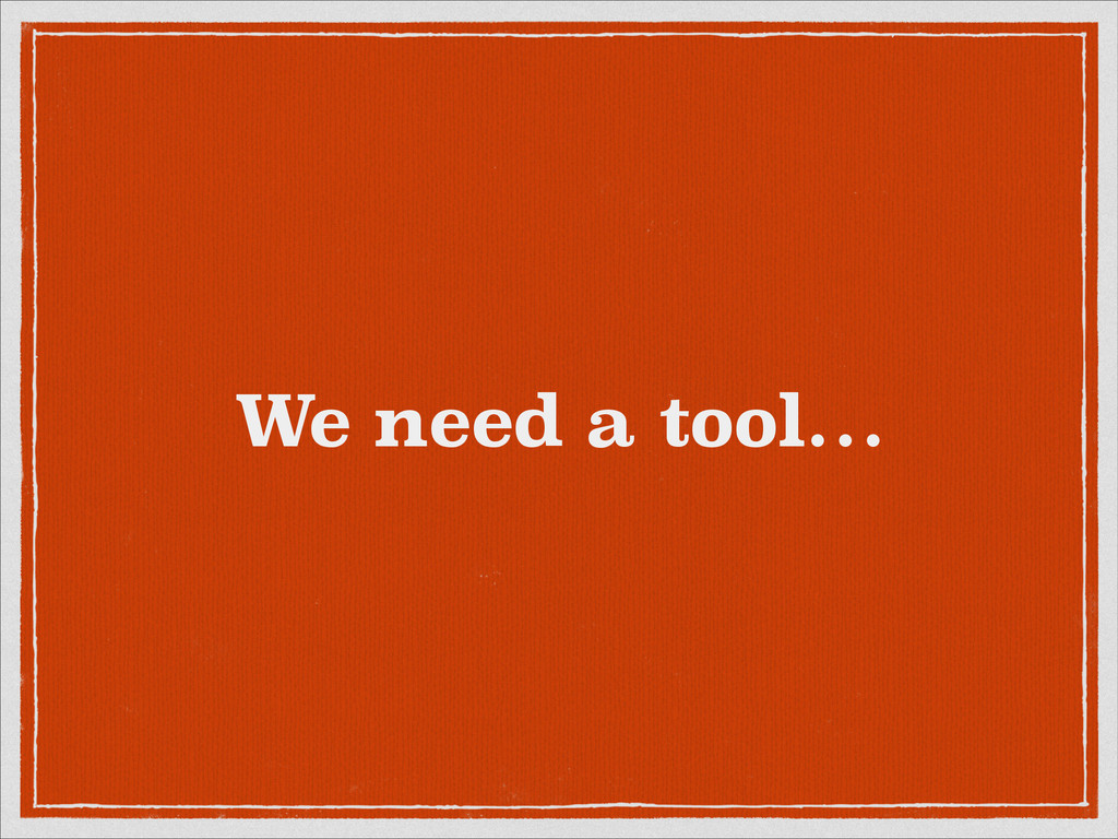 We need a tool…