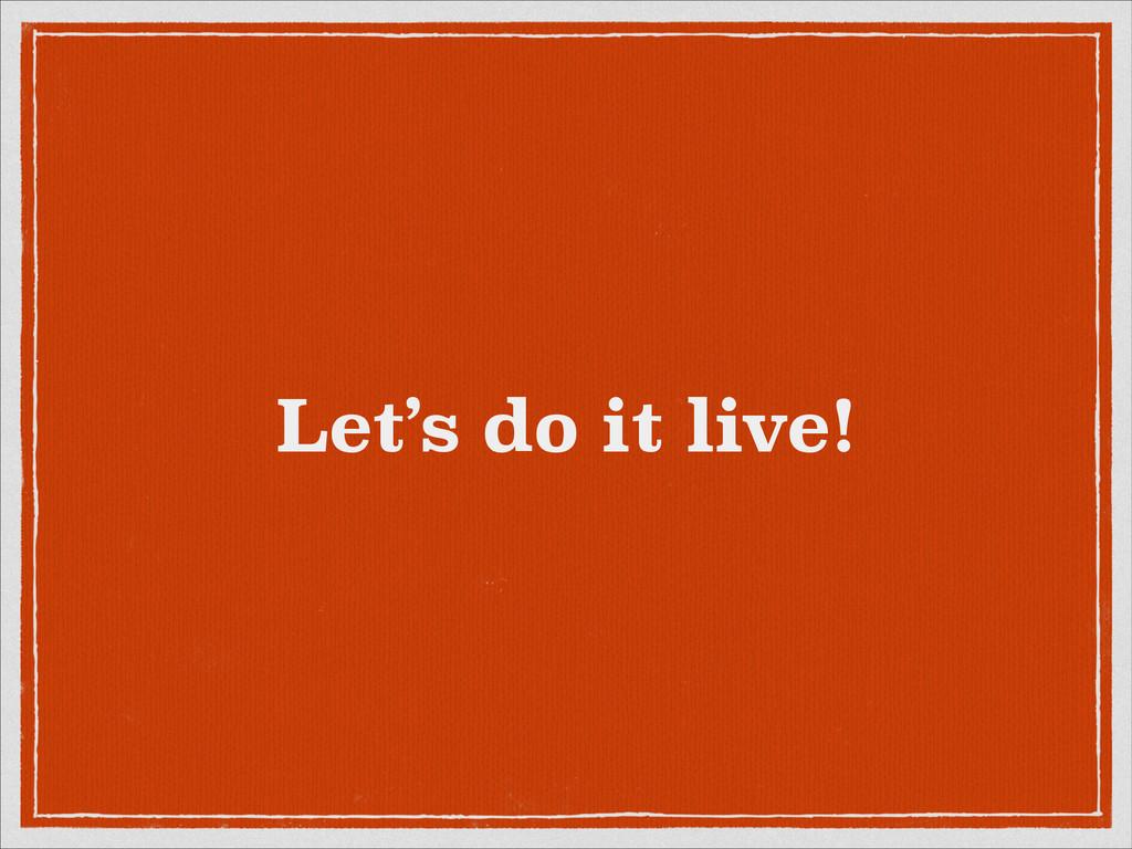 Let's do it live!