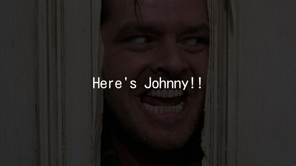 Here's Johnny!!