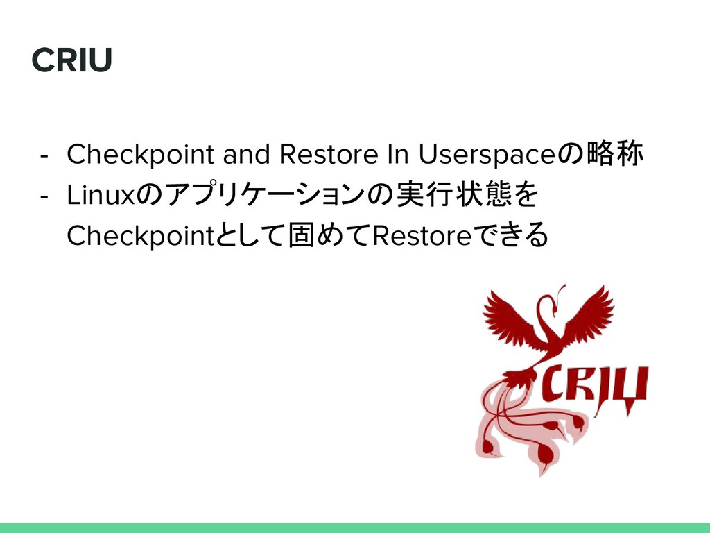 CRIU - Checkpoint and Restore In Userspaceの略称 -...