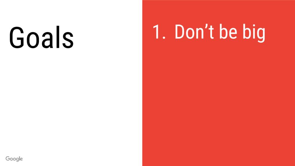 Goals 1. Don't be big