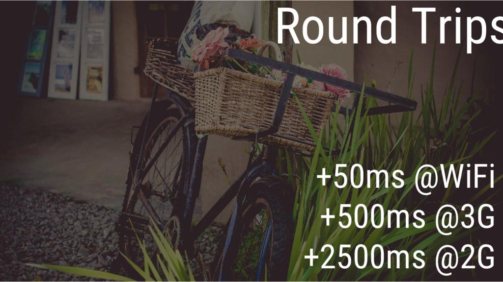 Round Trips +50ms @WiFi +500ms @3G +2500ms @2G