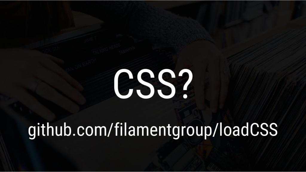 CSS? github.com/filamentgroup/loadCSS