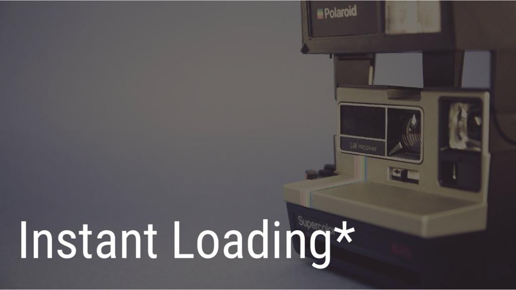 Instant Loading*
