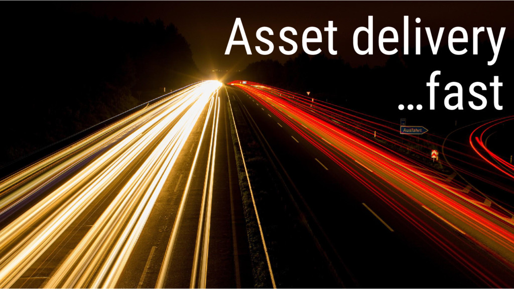 Asset delivery …fast