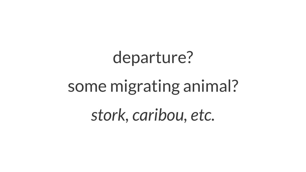 departure? some migrating animal? stork, caribo...