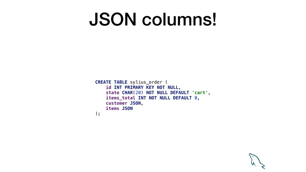 JSON columns! CREATE TABLE sylius_order ( id IN...
