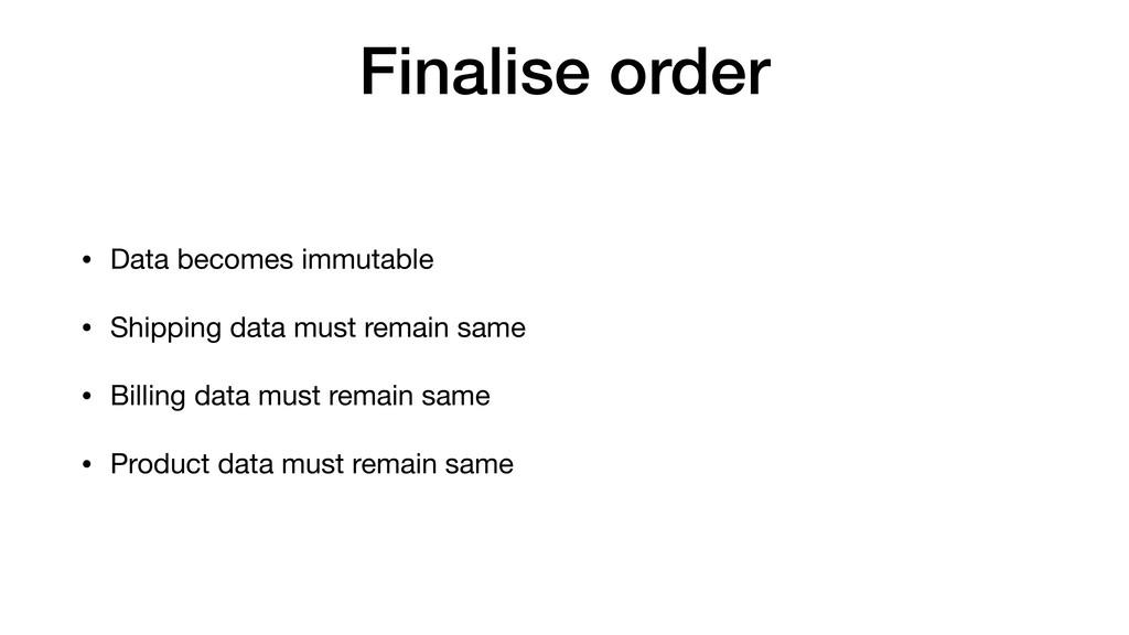 Finalise order • Data becomes immutable  • Ship...