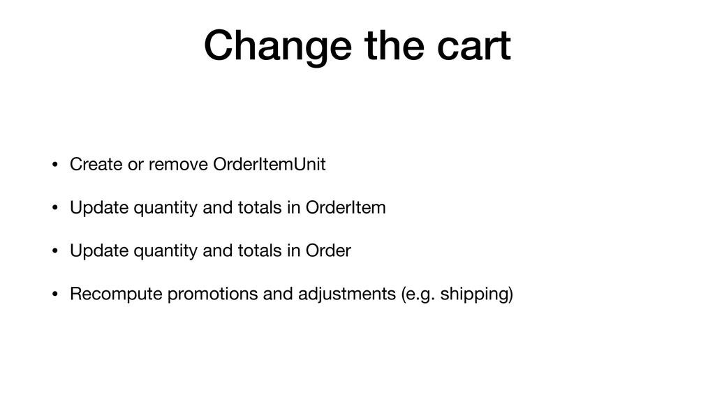 Change the cart • Create or remove OrderItemUni...