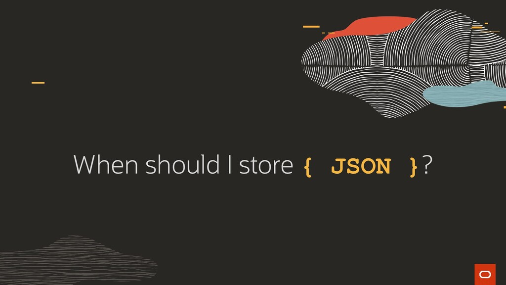 When should I store { JSON }?