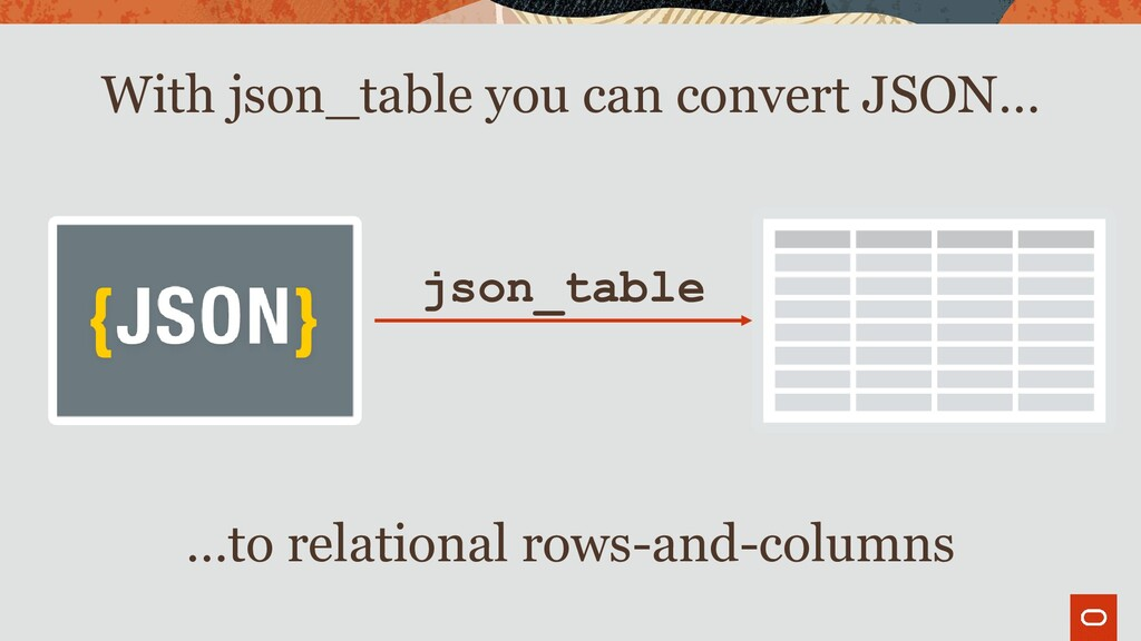 json_table With json_table you can convert JSON...